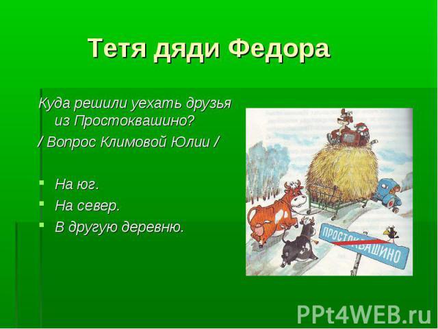 Тетя дяди Федора Куда решили уехать друзья из Простоквашино? / Вопрос Климовой Юлии /На юг.На север.В другую деревню.