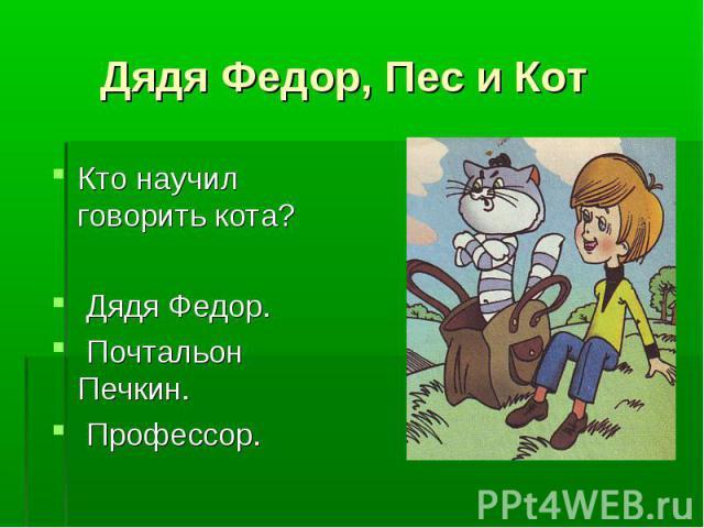 Дядя Федор, Пес и Кот Кто научил говорить кота? Дядя Федор. Почтальон Печкин. Профессор.