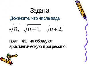 Задача Докажите, что числа вида где n N, не образуют арифметическую прогрессию.