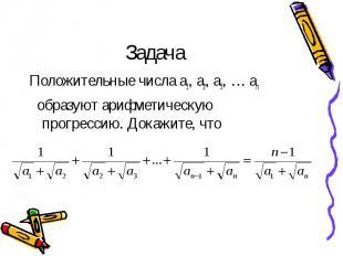 Задача Положительные числа а1, а2, а3, … аn образуют арифметическую прогрессию.
