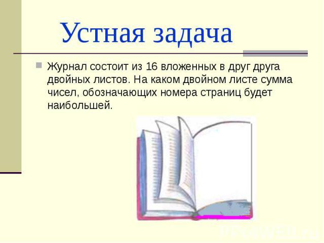 Устная задача Журнал состоит из 16 вложенных в друг друга двойных листов. На каком двойном листе сумма чисел, обозначающих номера страниц будет наибольшей.