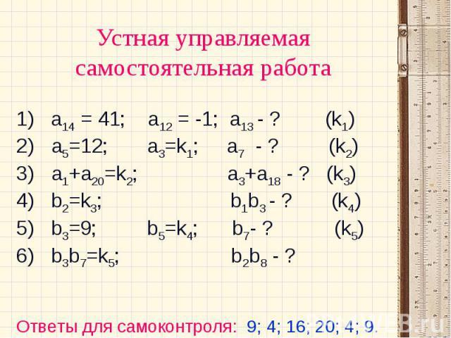 Устная управляемая самостоятельная работа 1) а14 = 41; а12 = -1; а13 - ? (k1) 2) a5=12; a3=k1; a7 - ? (k2)3) a1+a20=k2; a3+a18 - ? (k3)4) b2=k3; b1b3 - ? (k4)5) b3=9; b5=k4; b7- ? (k5)6) b3b7=k5; b2b8 - ?Ответы для самоконтроля: 9; 4; 16; 20; 4; 9.