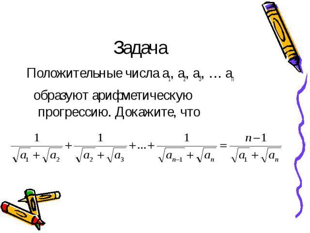 Задача Положительные числа а1, а2, а3, … аn образуют арифметическую прогрессию. Докажите, что