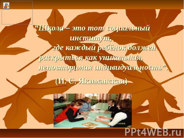 """""""Школа – это тот социальный институт, где каждый ребёнок должен раскрыться как уникальная, неповторимая индивидуальность"""". (И. С. Якиманская)"""
