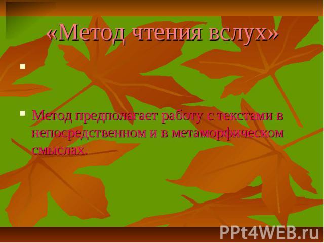 «Метод чтения вслух» Метод предполагает работу с текстами в непосредственном и в метаморфическом смыслах.