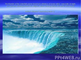 The thunder ofthe waterfallcan be heardat a distanceof manymiles,especiall