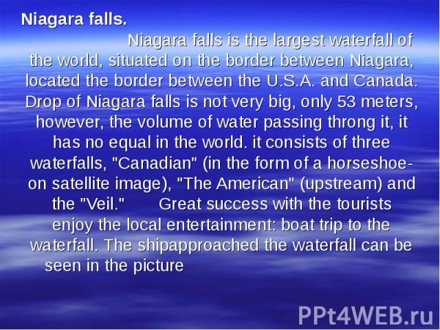 Niagara falls. Niagara falls is the largest waterfall of the world, situated on the border between Niagara, located the border between the U.S.A. and Canada. Drop of Niagara falls is not very big, only 53 meters, however, the volume of water passing…