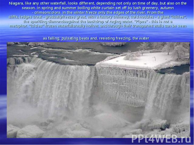 Niagara,like any otherwaterfall,looks different, depending not onlyon time of day, but alsoon the season.In spring and summerboilingwhitecurtainset off bylushgreenery,autumn -crimsoncolors.In the winterfreezeonly the edges ofthe ri…