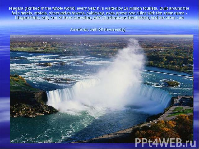 Niagaraglorifiedinthe whole world, every yearit is visited by16 milliontourists.Builtaround the fallshotels, motels, observation towers,cableway,evengrowntwo citieswith the same name-NiagaraFalls,only one of themCanadian, with 100…