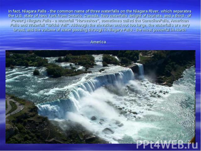 In fact,NiagaraFalls-the common nameof threewaterfalls onthe Niagara River,which separates theU.S. state ofNew YorkfromOntario, Canada.Two waterfallsdelightof tourists, and a third-of Power:)Niagara Falls-awaterfall