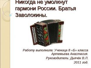 Никогда не умолкнут гармони России. Братья Заволокины. Работу выполнила: Ученица