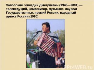 Заволокин Геннадий Дмитриевич (1948—2001) — телеведущий, композитор, музыкант, л