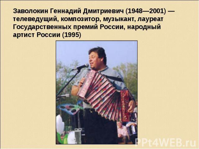 Заволокин Геннадий Дмитриевич (1948—2001) — телеведущий, композитор, музыкант, лауреат Государственных премий России, народный артист России (1995)