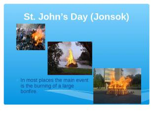 St. John's Day (Jonsok) In most places the main event is the burning of a large