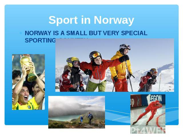 Sport in Norway NORWAY IS A SMALL BUT VERY SPECIAL SPORTING COUNTRY