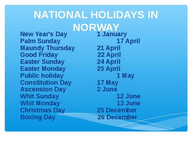NATIONAL HOLIDAYS IN NORWAY New Year's Day1 JanuaryPalm Sunday 17 AprilMaundy Thursday21 AprilGood Friday 22 AprilEaster Sunday24 AprilEaster Monday25 AprilPublic holiday 1 MayConstitution Day17 MayAscension Day2 JuneWhit Sunday 12 JuneWhit Monday 1…