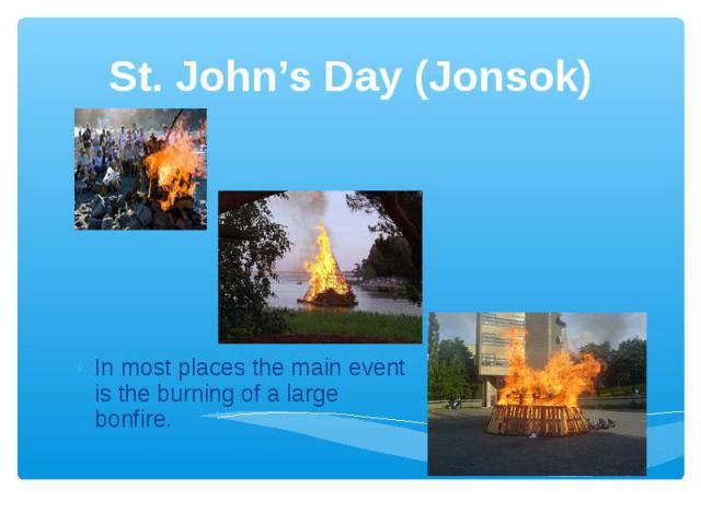 St. John's Day (Jonsok) In most places the main event is the burning of a large bonfire.