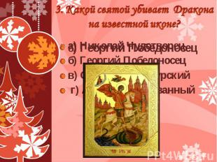 3. Какой святой убивает Дракона на известной иконе? б) Георгий Победоносец