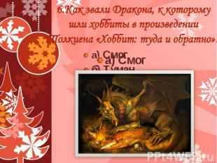6.Как звали Дракона, к которому шли хоббиты в произведении Толкиена «Хоббит: туд
