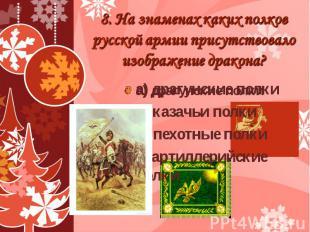 8. На знаменах каких полков русской армии присутствовало изображение дракона? а)