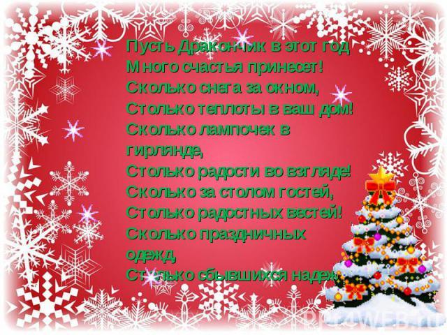 Пусть Дракончик в этот годМного счастья принесет!Сколько снега за окном,Столько теплоты в ваш дом!Сколько лампочек в гирлянде,Столько радости во взгляде!Сколько за столом гостей,Столько радостных вестей!Сколько праздничных одежд,Столько сбывшихся надежд!