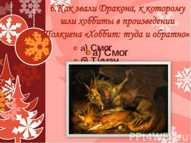 6.Как звали Дракона, к которому шли хоббиты в произведении Толкиена «Хоббит: туда и обратно»? а) Смог