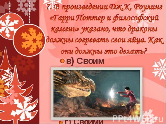 7. В произведении Дж.К. Роулинг «Гарри Поттер и философский камень» указано, что драконы должны согревать свои яйца. Как они должны это делать? в) Своим пламенем