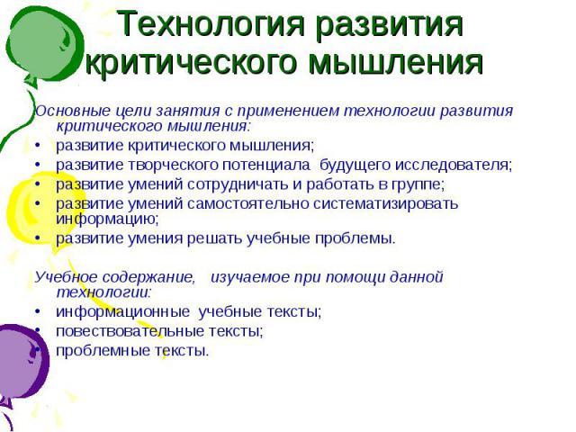 Технология развития критического мышления Основные цели занятия с применением технологии развития критического мышления:развитие критического мышления;развитие творческого потенциала будущего исследователя;развитие умений сотрудничать и работать в г…