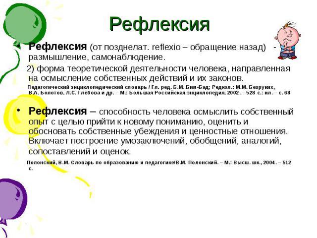 Рефлекс ия Рефлексия (от позднелат. reflexio – обращение назад) - 1) размышление, самонаблюдение. 2) форма теоретической деятельности человека, направленная на осмысление собственных действий и их законов. Педагогический энциклопедический словарь / …