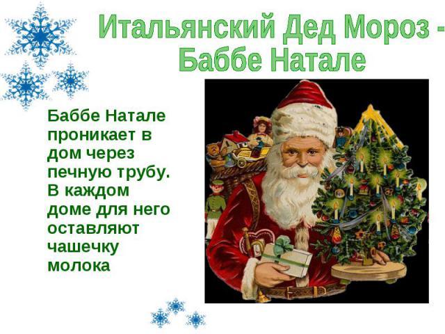 Итальянский Дед Мороз - Баббе Натале Баббе Натале проникает в дом через печную трубу. В каждом доме для него оставляют чашечку молока