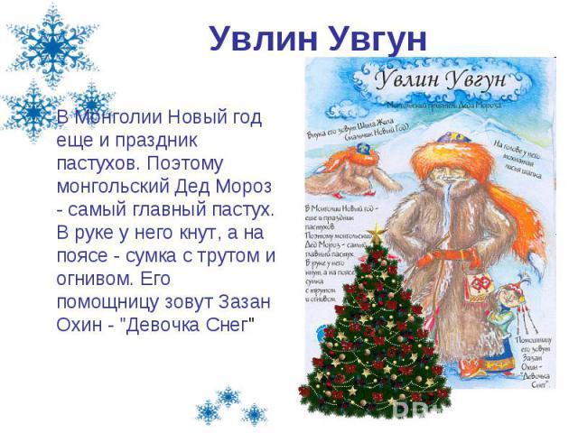 Увлин Увгун В Монголии Новый год еще и праздник пастухов. Поэтому монгольский Дед Мороз - самый главный пастух. В руке у него кнут, а на поясе - сумка с трутом и огнивом. Его помощницу зовут Зазан Охин -