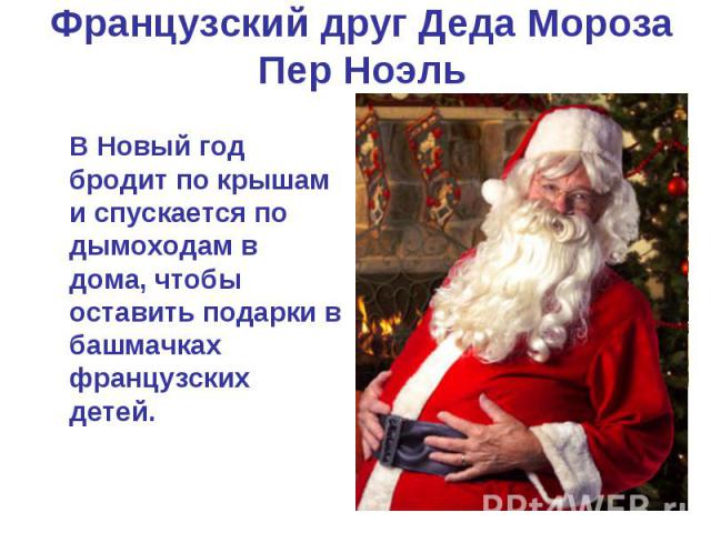 Французский друг Деда Мороза Пер Ноэль В Новый год бродит по крышам и спускается по дымоходам в дома, чтобы оставить подарки в башмачках французских детей.