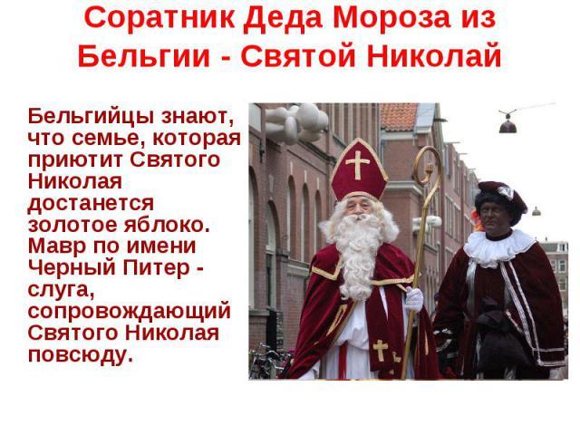 Соратник Деда Мороза из Бельгии - Святой Николай Бельгийцы знают, что семье, которая приютит Святого Николая достанется золотое яблоко. Мавр по имени Черный Питер - слуга, сопровождающий Святого Николая повсюду.