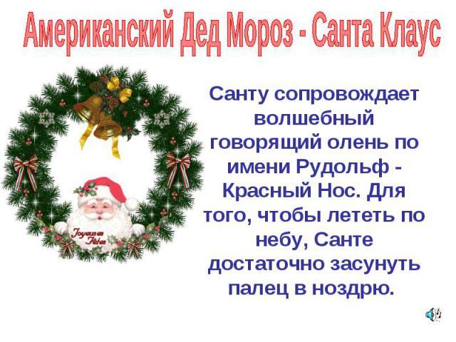 Американский Дед Мороз - Санта Клаус Санту сопровождает волшебный говорящий олень по имени Рудольф - Красный Нос. Для того, чтобы лететь по небу, Санте достаточно засунуть палец в ноздрю.