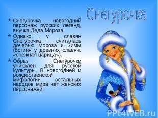 Снегурочка Снегурочка — новогодний персонаж русских легенд, внучка Деда Мороза.О