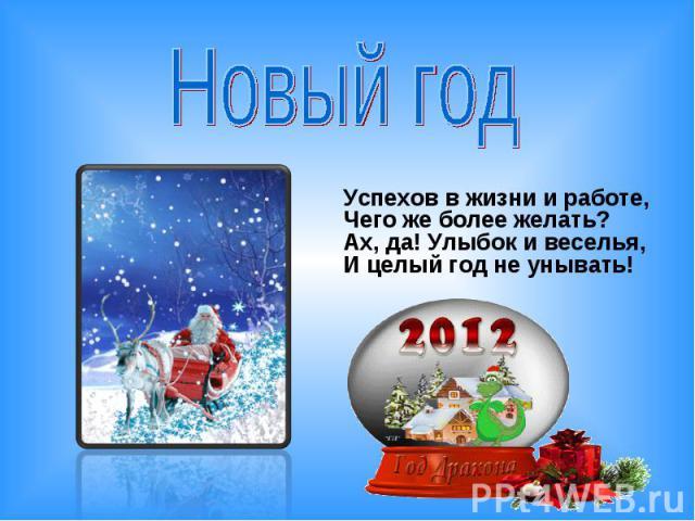 Новый год Успехов в жизни и работе, Чего же более желать? Ах, да! Улыбок и веселья, И целый год не унывать!