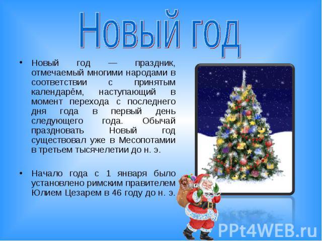 Новый год Новый год — праздник, отмечаемый многими народами в соответствии с принятым календарём, наступающий в момент перехода с последнего дня года в первый день следующего года. Обычай праздновать Новый год существовал уже в Месопотамии в третьем…