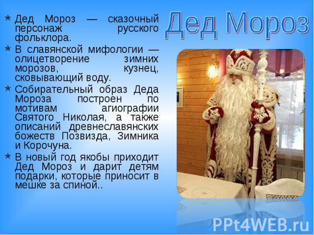 Дед Мороз Дед Мороз — сказочный персонаж русского фольклора. В славянской мифологии — олицетворение зимних морозов, кузнец, сковывающий воду.Собирательный образ Деда Мороза построен по мотивам агиографии Святого Николая, а также описаний древнеславя…