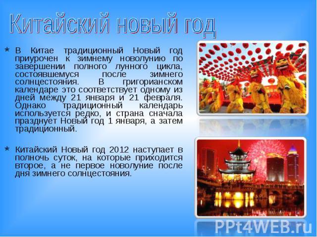 Китайский новый год В Китае традиционный Новый год приурочен к зимнему новолунию по завершении полного лунного цикла, состоявшемуся после зимнего солнцестояния. В григорианском календаре это соответствует одному из дней между 21 января и 21 февраля.…