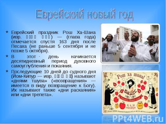 Еврейский новый год Еврейский праздник Рош Ха-Шана (ивр. ראש השנה) — (глава года) отмечается спустя 163 дня после Песаха (не раньше 5 сентября и не позже 5 октября). В этот день начинается десятидневный период духовного самоуглубления и покаяния.Пос…