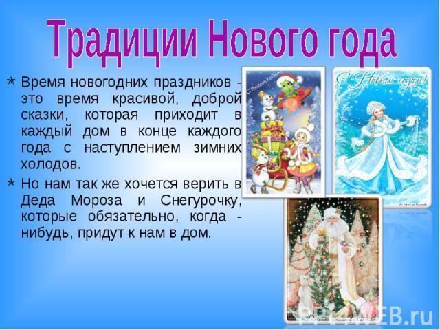 Традиции Нового года Время новогодних праздников - это время красивой, доброй сказки, которая приходит в каждый дом в конце каждого года с наступлением зимних холодов. Но нам так же хочется верить в Деда Мороза и Снегурочку, которые обязательно, ког…