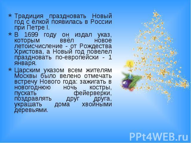 Традиция праздновать Новый год с ёлкой появилась в России при Петре I. В 1699 году он издал указ, которым ввёл новое летоисчисление - от Рождества Христова, а Новый год повелел праздновать по-европейски - 1 января. Царским указом всем жителям Москвы…
