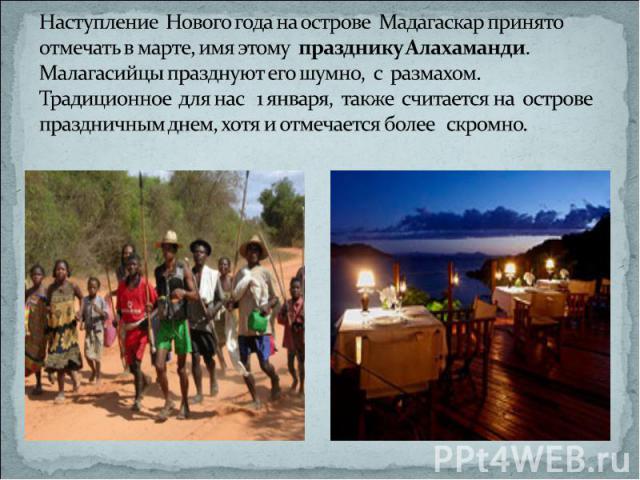 Наступление Нового года на острове Мадагаскар принято отмечать в марте, имя этому празднику Алахаманди. Малагасийцы празднуют его шумно, с размахом. Традиционное для нас 1 января, также считается на острове праздничным днем, хотя и отмечается более …