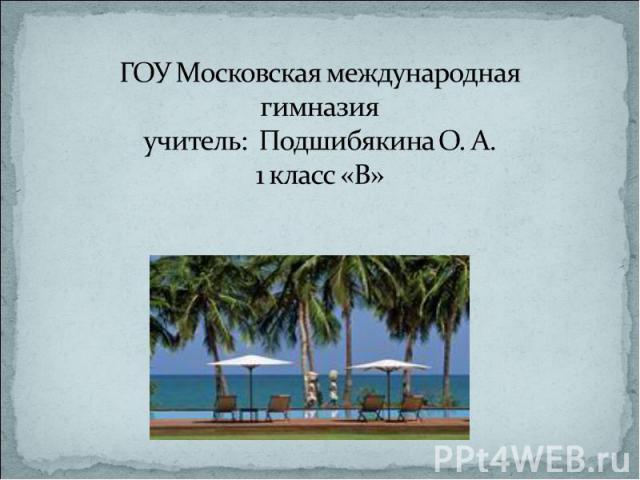 ГОУ Московская международная гимназияучитель: Подшибякина О. А.1 класс «В»