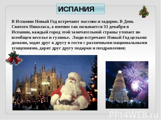 ИСПАНИЯ В Испании Новый Год встречают массово и задорно. В День Святого Николаса, а именно так называется 31 декабря в Испании, каждый город этой замечательной страны утопает во всеобщем веселье и гулянье. Люди встречают Новый Год целыми домами, ход…
