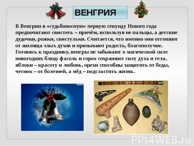 ВЕНГРИЯ В Венгрии в «судьбоносную» первую секунду Нового года предпочитают свистеть – причём, используя не пальцы, а детские дудочки, рожки, свистульки. Считается, что именно они отгоняют от жилища злых духов и призывают радость, благополучие. Готов…