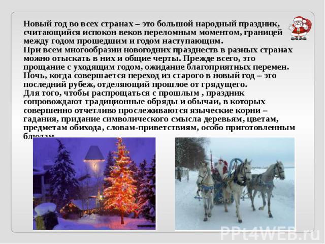 Новый год во всех странах – это большой народный праздник, считающийся испокон веков переломным моментом, границей между годом прошедшим и годом наступающим. При всем многообразии новогодних празднеств в разных странах можно отыскать в них и общие ч…