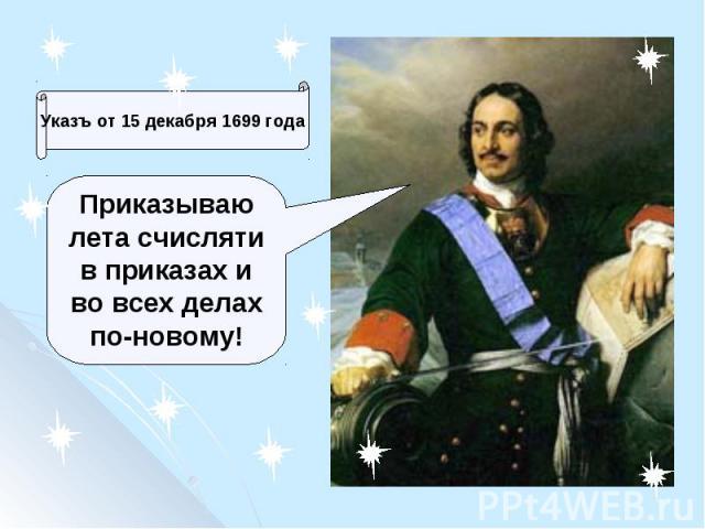 Указъ от 15 декабря 1699 годаПриказываю лета счисляти в приказах и во всех делах по-новому!