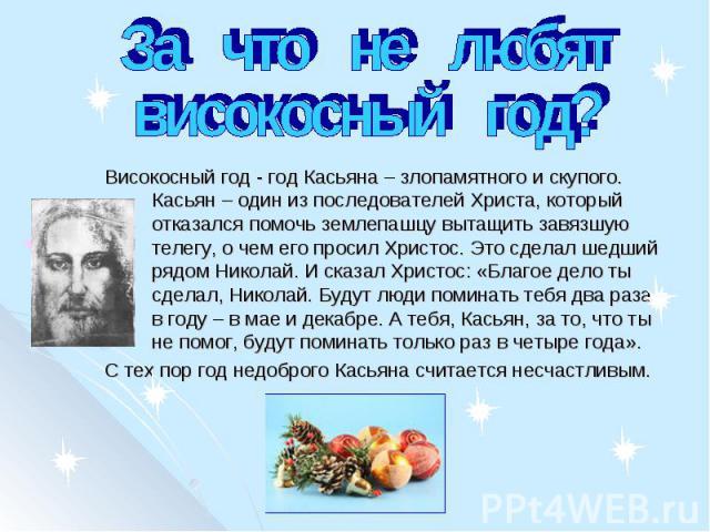 За что не любятвисокосный год? Високосный год - год Касьяна – злопамятного и скупого. Касьян – один из последователей Христа, который отказался помочь землепашцу вытащить завязшую телегу, о чем его просил Христос. Это сделал шедший рядом Николай. И …