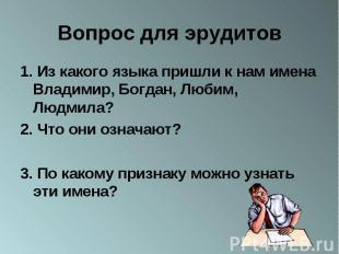Вопрос для эрудитов 1. Из какого языка пришли к нам имена Владимир, Богдан, Люби
